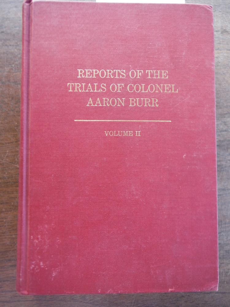 Reports Of The Trials Of Colonel Aaron Burr, In The Circuit Court Of The United
