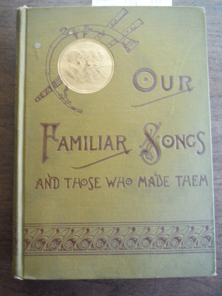 Our Familiar Songs and Those Who Made Them Three Hunred Standard Songs of the En