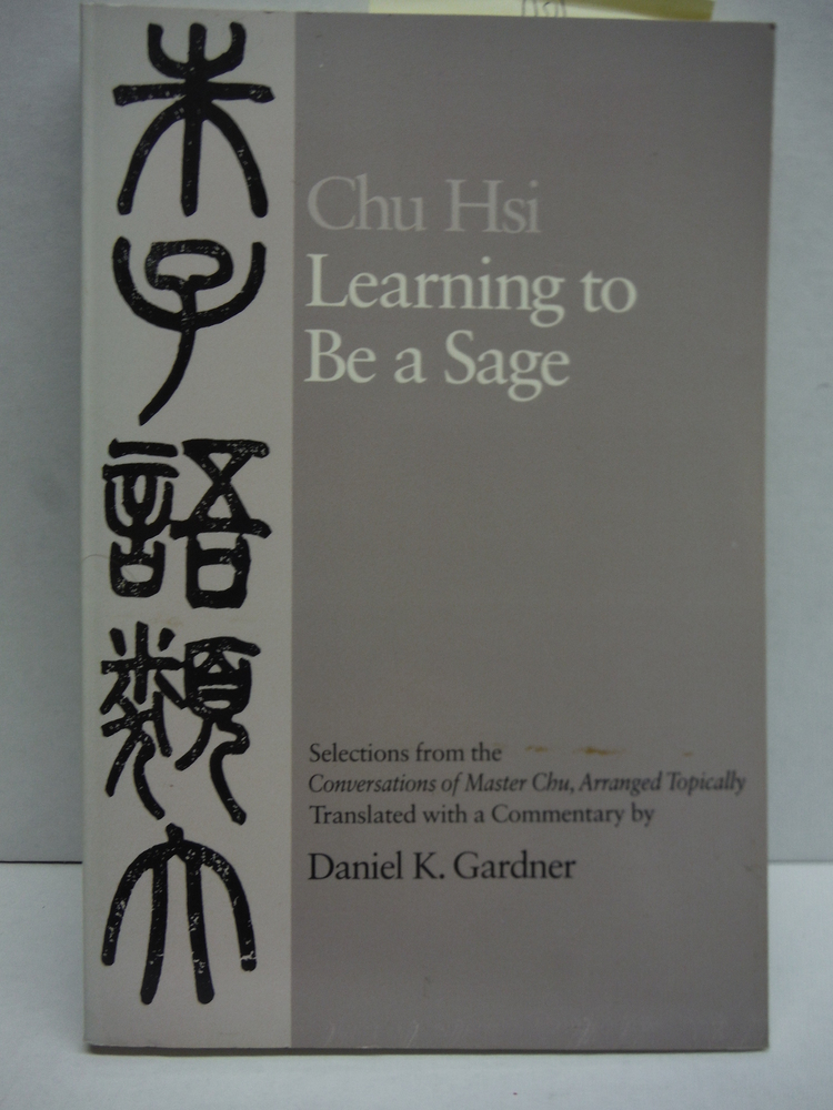 Learning to Be A Sage: Selections from the Conversations of Master Chu, Arranged