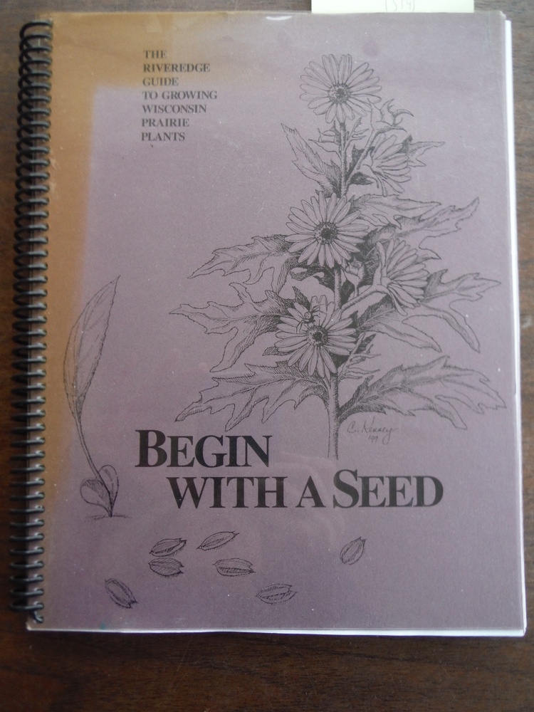 Begin with a Seed: The Riveredge Guide To Growing Wisconsin Prairie Plants