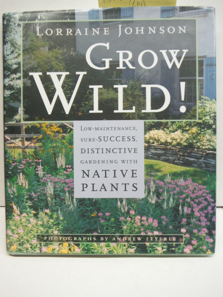 Grow Wild!: Low-Maintenance, Sure-Success, Distinctive Gardening with Native Pla