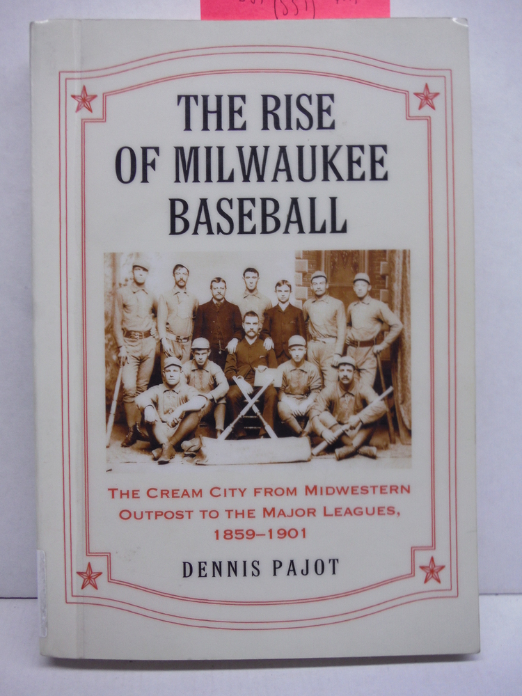 Rise of Milwaukee Baseball: The Cream City from Midwestern Outpost to the Major