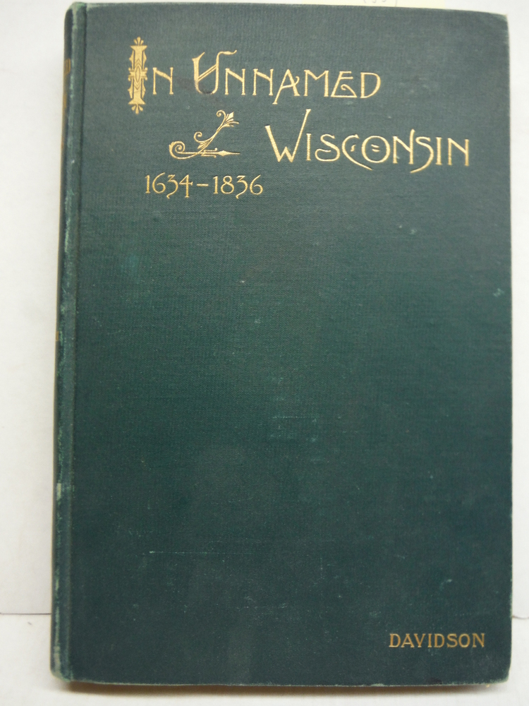 In Unnamed Wisconsin. Studies In The History Of The Region Between Lake Michiga