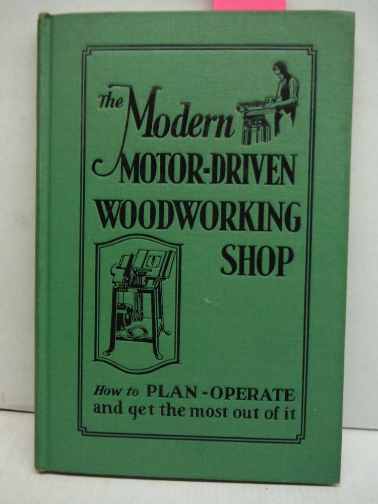 MODERN MOTOR-DRIVEN WOODWORKING SHOP, THE, How to Plan, Operate and Get the Most