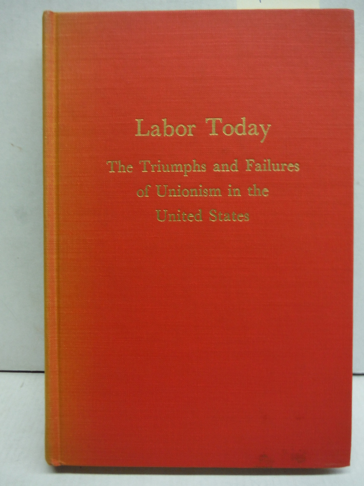 Labor today;: The triumphs and failures of unionism in the United States