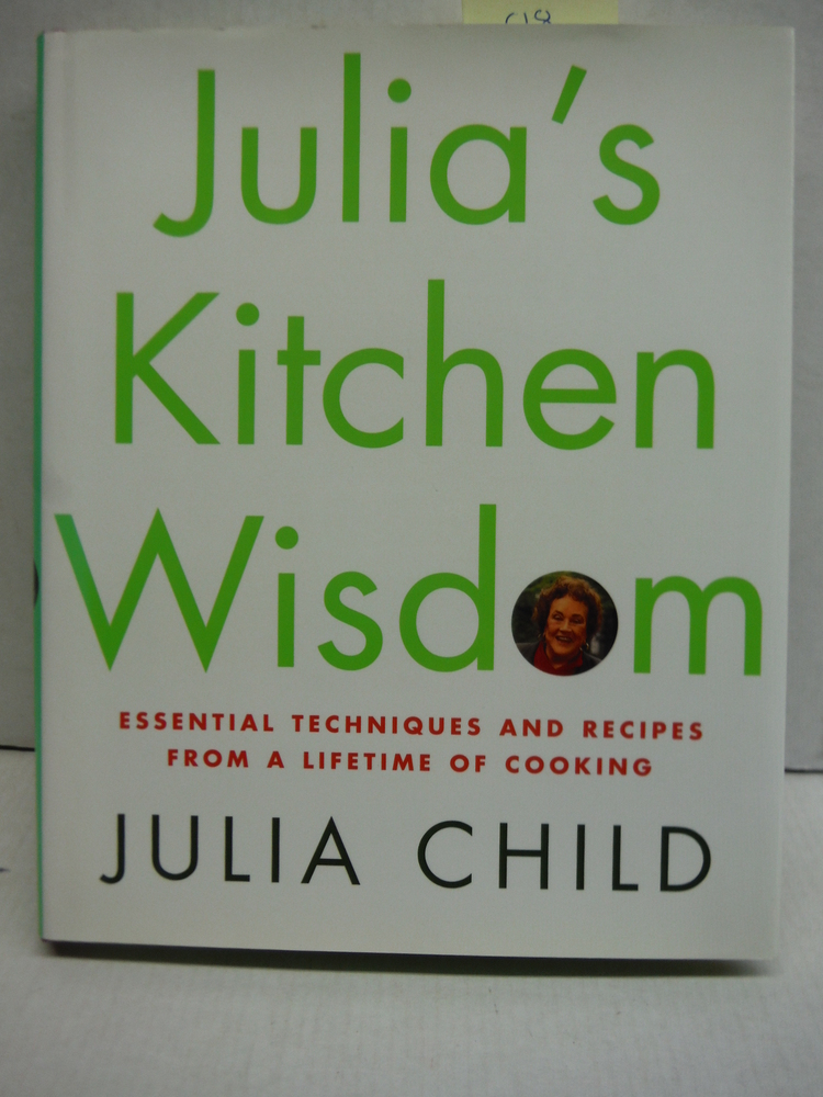 Julia's Kitchen Wisdom: Essential Techniques and Recipes from a Lifetime of Cook