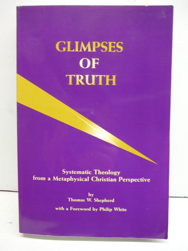 Glimpses of Truth : Systematic Theology from a Metaphysical Christian Perspectic