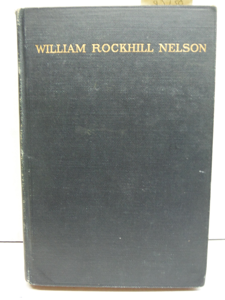 William Rockhill Nelson: The Story of a Man a Newspaper and a City