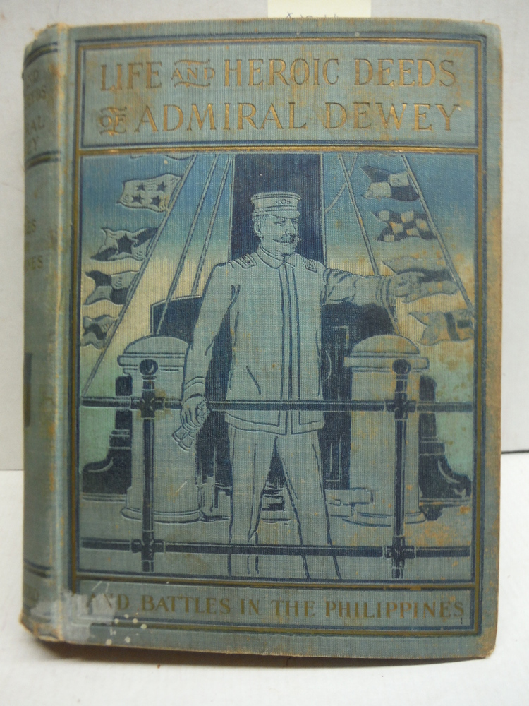 LIFE AND HEROIC DEEDS OF ADMIRAL DEWEY AND BATTLES IN THE PHILLIPINES ILLUSTRATE