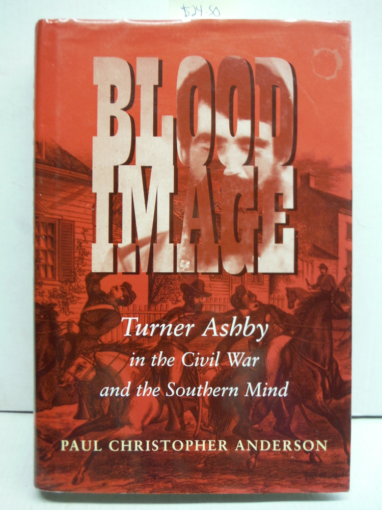 Blood Image: Turner Ashby in the Civil War and the Southern Mind (Conflicting Wo
