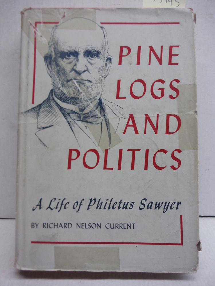 Pine Logs and Politics: A Life of Philetus Sawyer 1816-1900